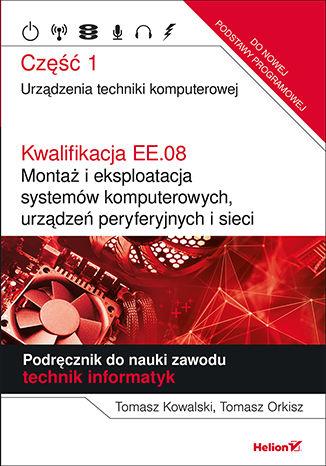 Okładka książki/ebooka Kwalifikacja EE.08. Montaż i eksploatacja systemów komputerowych, urządzeń peryferyjnych i sieci. Część 1. Urządzenia techniki komputerowej. Podręcznik do nauki zawodu technik informatyk