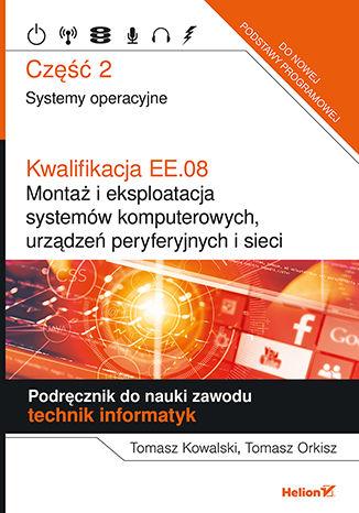 Okładka książki Kwalifikacja EE.08. Montaż i eksploatacja systemów komputerowych, urządzeń peryferyjnych i sieci. Część 2. Systemy operacyjne. Podręcznik do nauki zawodu technik informatyk