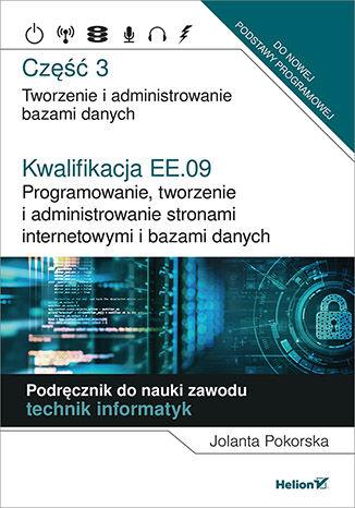 Okładka książki Kwalifikacja EE.09. Programowanie, tworzenie i administrowanie stronami internetowymi i bazami danych. Część 3. Tworzenie i administrowanie bazami danych. Podręcznik do nauki zawodu technik informatyk
