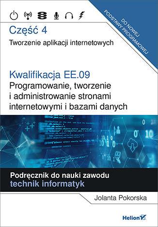 Okładka książki Kwalifikacja EE.09. Programowanie, tworzenie i administrowanie stronami internetowymi i bazami danych. Część 4. Tworzenie aplikacji internetowych. Podręcznik do nauki zawodu technik informatyk