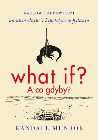 Okładka książki/ebooka What if? A co gdyby? . Naukowe odpowiedzi na absurdalne i hipotetyczne pytania