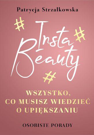 Okładka książki/ebooka Insta Beauty. Wszystko, co musisz wiedzieć o upiększaniu