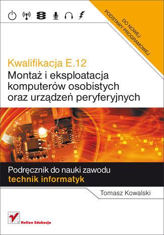 Okładka książki/ebooka Kwalifikacja E.12. Montaż i eksploatacja komputerów osobistych oraz urządzeń peryferyjnych. Podręcznik do nauki zawodu technik informatyk