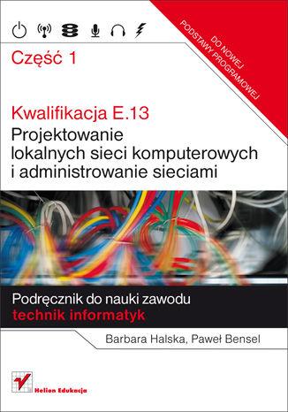 Okładka książki/ebooka Kwalifikacja E.13. Projektowanie lokalnych sieci komputerowych i administrowanie sieciami. Podręcznik do nauki zawodu technik informatyk. Część 1