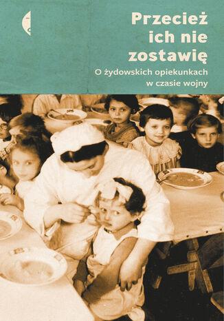 Okładka książki/ebooka Przecież ich nie zostawię. O żydowskich opiekunkach w czasie wojny