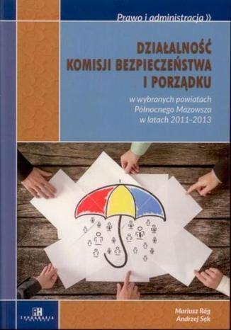 Okładka książki/ebooka Działalność komisji bezpieczeństwa i porządku w wybranych powiatach Północnego Mazowsza w latach 2011-2013