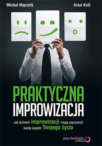 Okładka książki/ebooka Praktyczna improwizacja. Jak techniki improwizacji mogą usprawnić każdy aspekt Twojego życia