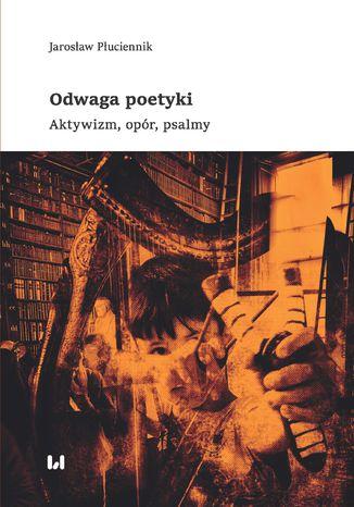 Okładka książki/ebooka Odwaga poetyki. Aktywizm, opór, psalmy