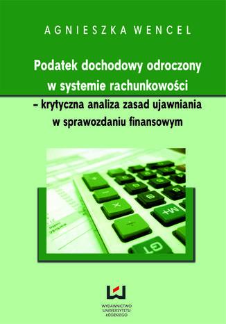 Okładka książki/ebooka Podatek dochodowy odroczony w systemie rachunkowości - krytyczna analiza zasad ujawniania w sprawozdaniu finansowym