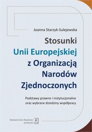 Okładka książki/ebooka Stosunki Unii Europejskiej Z Organizacją Narodów Zjednoczonych. Podstawy prawne i instytucjonalne oraz wybrane dziedziny współpracy. Podstawy prawne i instytucjonalne oraz wybrane dziedziny współpracy
