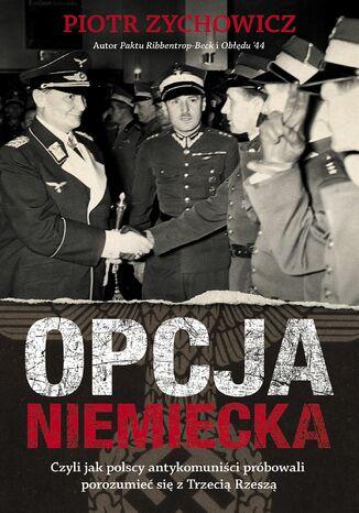 Okładka książki/ebooka Opcja niemiecka. Czyli jak polscy antykomuniści próbowali porozumieć się z Trzecią Rzeszą