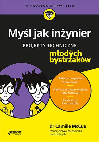 Okładka książki Myśl jak inżynier. Projekty techniczne dla młodych bystrzaków