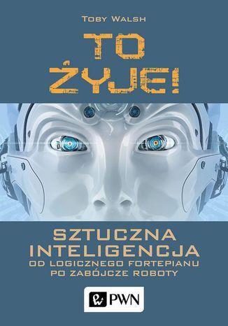 Okładka książki/ebooka To żyje! Sztuczna inteligencja. Od logicznego fortepianu po zabójcze roboty