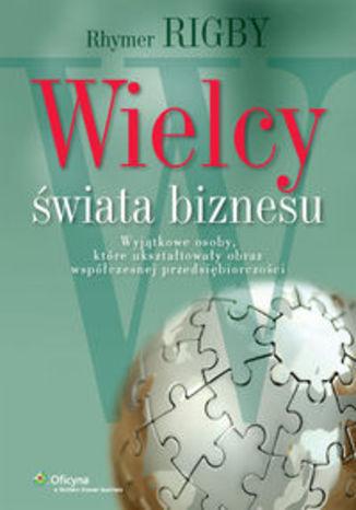 Okładka książki/ebooka Wielcy świata biznesu. Wyjątkowe osoby, które ukształtowały obraz współczesnej