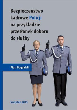 Okładka książki/ebooka Bezpieczeństwo kadrowe Policji na przykładzie przesłanek doboru do służby