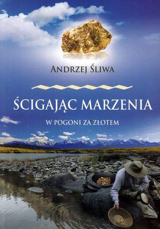 Okładka książki Ścigając marzenia W pogoni za złotem