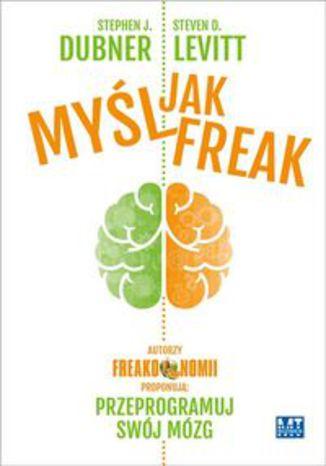 Okładka książki/ebooka Myśl jak FREAK! Autorzy Freakonomii proponują: przeprogramuj swój mózg