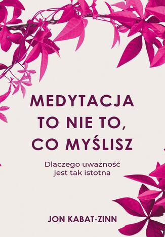 Okładka książki/ebooka Medytacja to nie to, co myślisz. Dlaczego uważność jest tak istotna