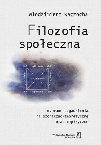 Okładka książki/ebooka Filozofia społeczna. Wybrane zagadnienia filozoficzno-teoretyczne oraz empiryczne