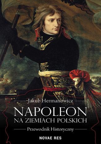 Okładka książki/ebooka Napoleon na ziemiach polskich. Przewodnik historyczny