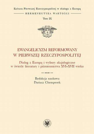 Okładka książki/ebooka Ewangelicyzm reformowany w Pierwszej Rzeczypospolitej. Dialog z Europą i wybory aksjologiczne w świetle literatury i piśmiennictwa XVI - XVII wieku