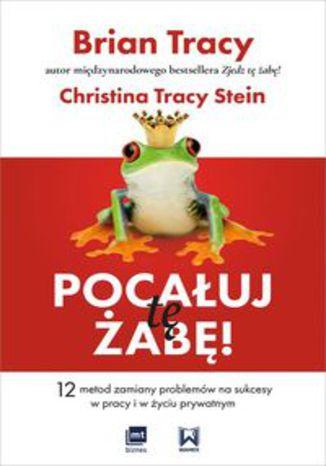 Okładka książki/ebooka Pocałuj tę żabę! 12 metod zamiany problemów w sukcesy - w pracy i w życiu prywatnym