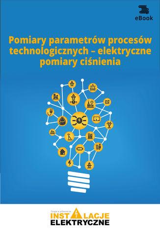 Okładka książki/ebooka Pomiary parametrów procesów technologicznych - elektryczne pomiary ciśnienia