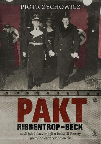 Okładka książki/ebooka Pakt Ribbentrop-Beck. czyli jak Polacy mogli u boku III Rzeszy pokonać Związek Sowiecki