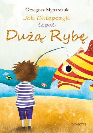 Okładka książki/ebooka Jak Chłopczyk łapał Dużą Rybę