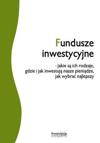 Okładka książki/ebooka Fundusze inwestycyjne - jakie są ich rodzaje, gdzie i jak inwestują nasze pieniądze, jak wybrać najlepszy