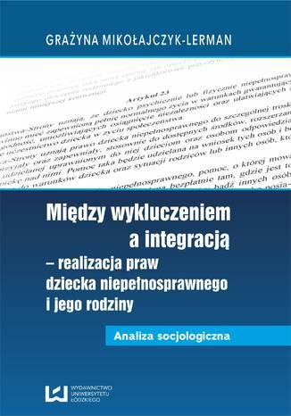 Okładka książki/ebooka Między wykluczeniem a integracją - realizacja praw dziecka niepełnosprawnego i jego rodziny. Analiza socjologiczna