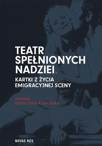 Okładka książki/ebooka Teatr spełnionych nadziei. Kartki z życia emigracyjnej sceny