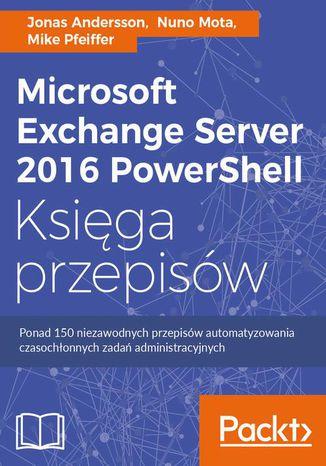 Okładka książki/ebooka Microsoft Exchange Server 2016 PowerShell Księga przepisów. Niezawodne przepisy automatyzowania czasochłonnych zadań administracyjnych