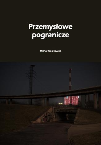 Okładka książki/ebooka Przemysłowe pogranicze