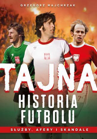 Okładka książki/ebooka Tajna historia futbolu. Służby, afery i skandale