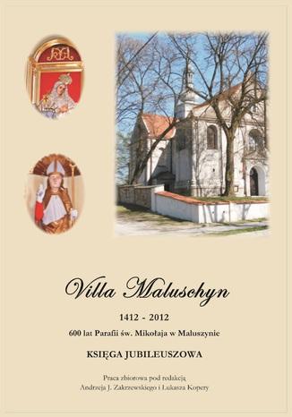 Okładka książki/ebooka Villa Maluschyn 1412-2012. 600 lat Parafii św. Mikołaja w Maluszynie. Księga Jubileuszowa