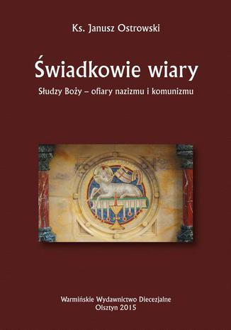 Okładka książki/ebooka Świadkowie wiary. Słudzy Boży - ofiary nazizmu i komunizmu