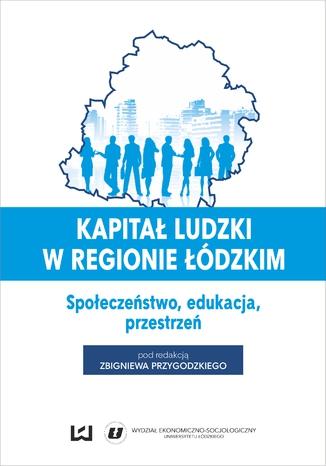 Okładka książki/ebooka Kapitał ludzki w regionie łódzkim. Społeczeństwo, edukacja, przestrzeń