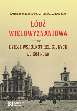Okładka książki/ebooka Łódź wielowyznaniowa. Dzieje wspólnot religijnych do 1914 r