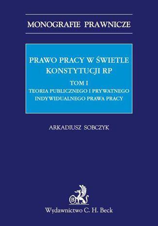 Okładka książki/ebooka Prawo pracy w świetle Konstytucji RP. Tom I. Teoria publicznego i prywatnego indywidualnego prawa pracy