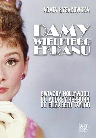 Okładka książki/ebooka Damy wielkiego ekranu: Gwiazdy Hollywood od Audrey Hepburn do Elizabeth Taylor