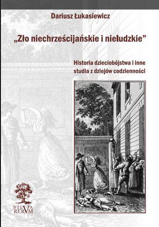 Okładka książki Zło niechrześcijańskie i nieludzkie. Historia dzieciobójstwa i inne szkice z dziejów codzienności