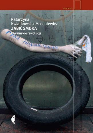 Okładka książki Zabić smoka. Ukraińskie rewolucje