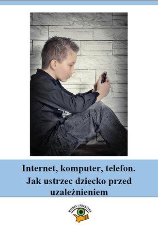 Internet, komputer, telefon. Jak ustrzec dziecko przed uzależnieniem