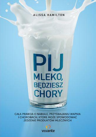 Okładka książki Pij mleko, będziesz chory. Cała prawda o nabiale, przyswajaniu wapnia i chorobach, które może spowodować jedzenie produktów mlecznych