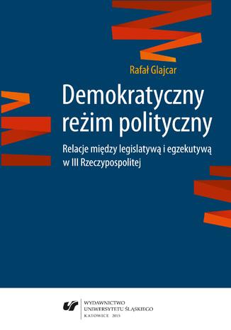 Okładka książki/ebooka Demokratyczny reżim polityczny. Relacje między legislatywą i egzekutywą w III Rzeczypospolitej