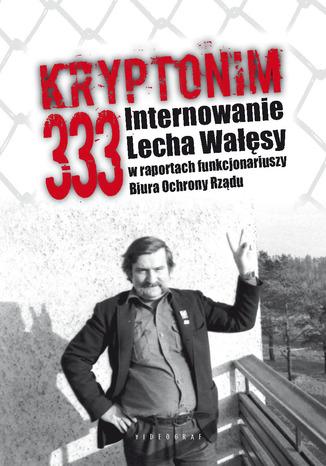 Okładka książki Kryptonim 333. Internowanie Lecha Wałęsy  w raportach funkcjonariuszy Biura Ochrony Rządu