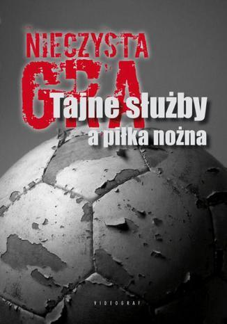 Okładka książki Nieczysta gra. Tajne służby a piłka nożna