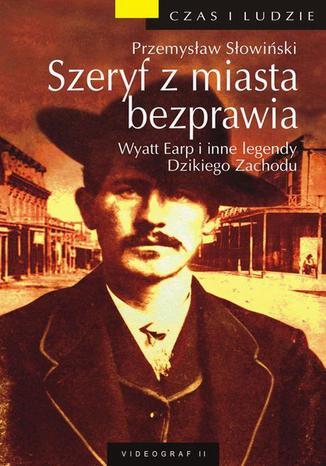Okładka książki Szeryf z miasta bezprawia. Wyatt Earp i inne legendy Dzikiego Zachodu