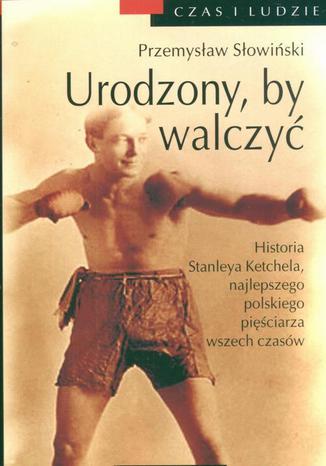 Okładka książki Urodzony, by walczyć. Opowieść o Stanleyu Kiecalu
